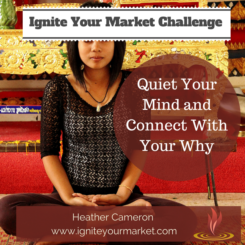 Ignite Your Market Challenge: Quiet Your Mind and Connect with Your Why